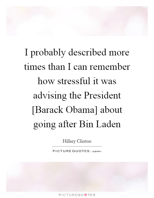 I probably described more times than I can remember how stressful it was advising the President [Barack Obama] about going after Bin Laden Picture Quote #1