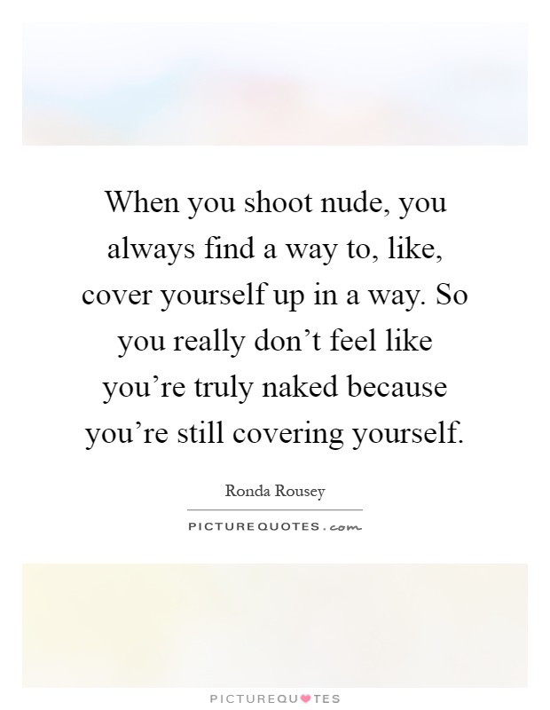 When you shoot nude, you always find a way to, like, cover yourself up in a way. So you really don't feel like you're truly naked because you're still covering yourself Picture Quote #1