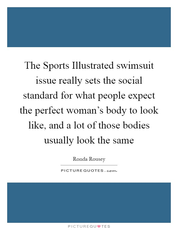 The Sports Illustrated swimsuit issue really sets the social standard for what people expect the perfect woman's body to look like, and a lot of those bodies usually look the same Picture Quote #1