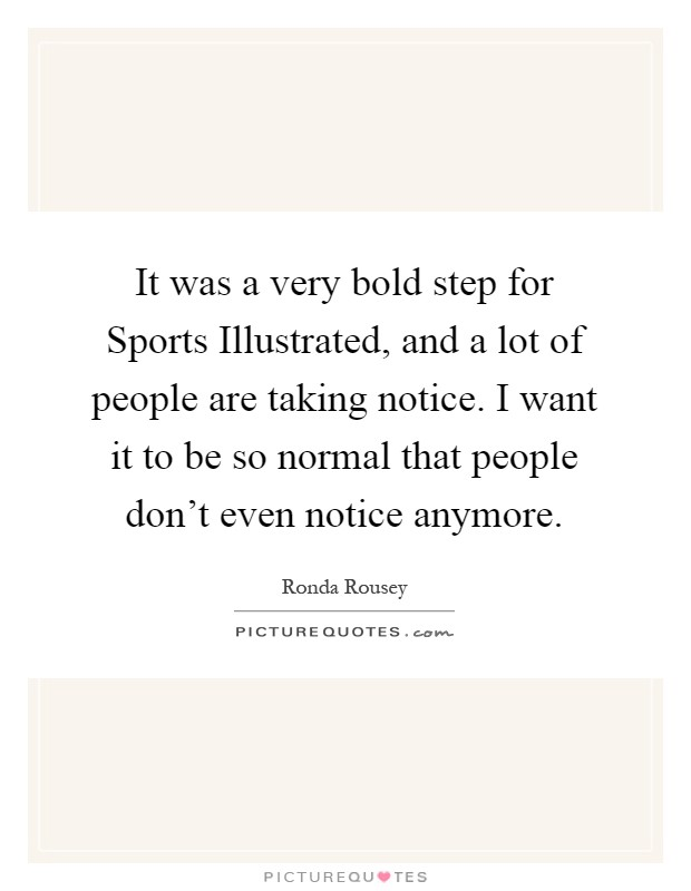 It was a very bold step for Sports Illustrated, and a lot of people are taking notice. I want it to be so normal that people don't even notice anymore Picture Quote #1