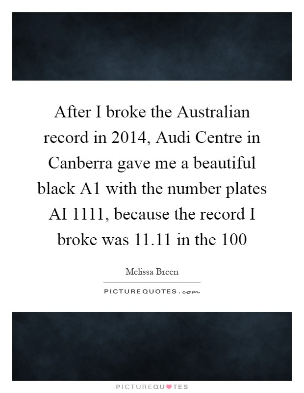 After I broke the Australian record in 2014, Audi Centre in Canberra gave me a beautiful black A1 with the number plates AI 1111, because the record I broke was 11.11 in the 100 Picture Quote #1