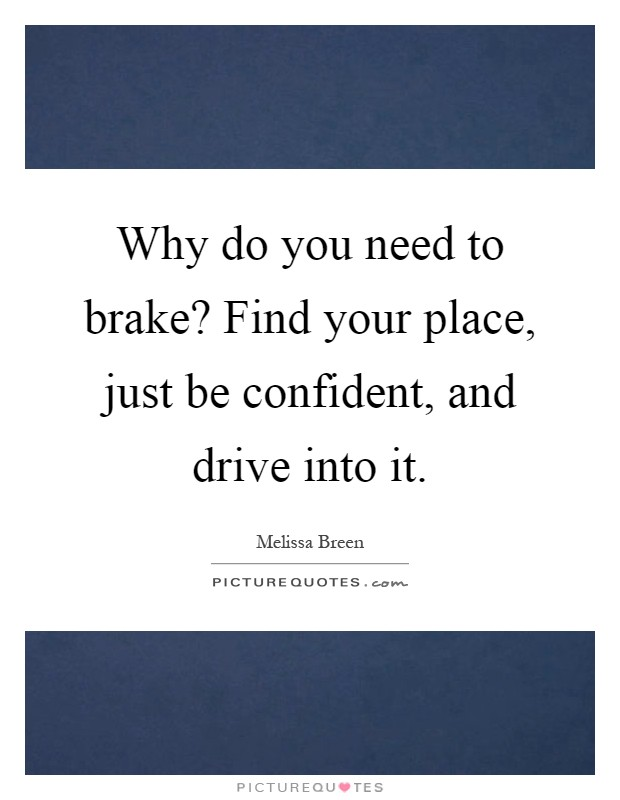 Why do you need to brake find your place just be confident and