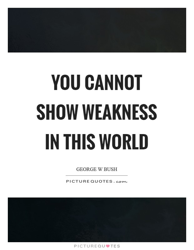 You cannot show weakness in this world Picture Quote #1