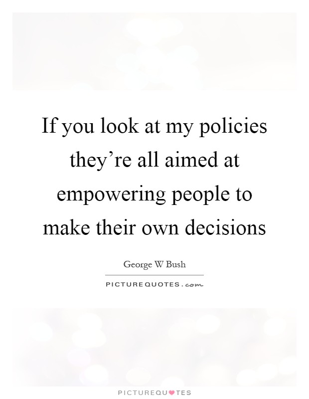 If you look at my policies they're all aimed at empowering people to make their own decisions Picture Quote #1