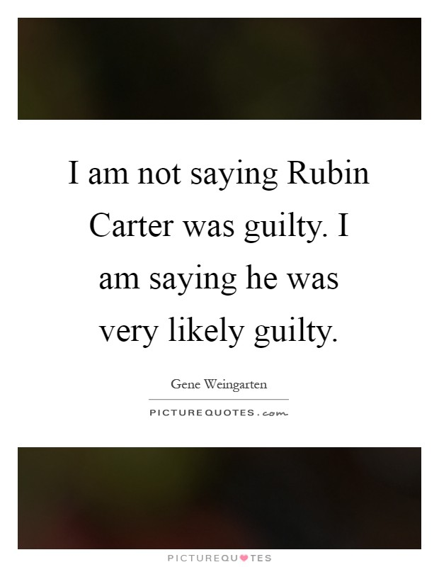rubin carter guilty essay Rubin the hurricane carter wrongly convicted in order to free people that had been wrongly convicted(selwyn raab,par2) for rubin carter to help others that.