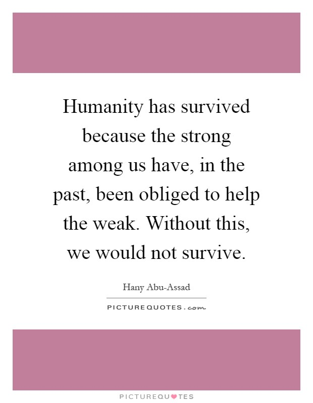 Humanity has survived because the strong among us have, in the past, been obliged to help the weak. Without this, we would not survive Picture Quote #1