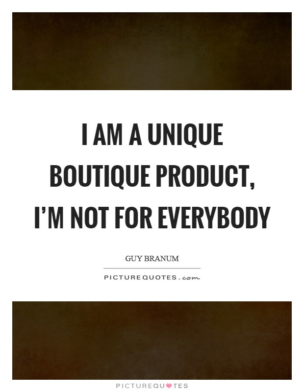 I am a unique boutique product, I'm not for everybody Picture Quote #1