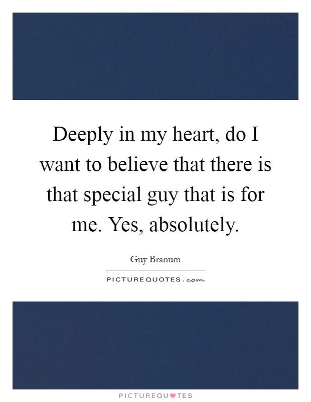 Deeply in my heart, do I want to believe that there is that special guy that is for me. Yes, absolutely Picture Quote #1