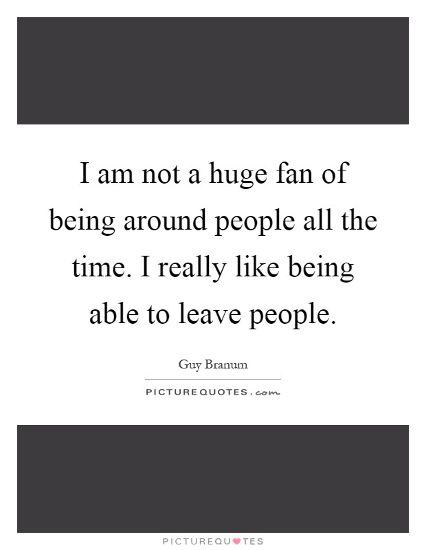 I am not a huge fan of being around people all the time. I really like being able to leave people Picture Quote #1