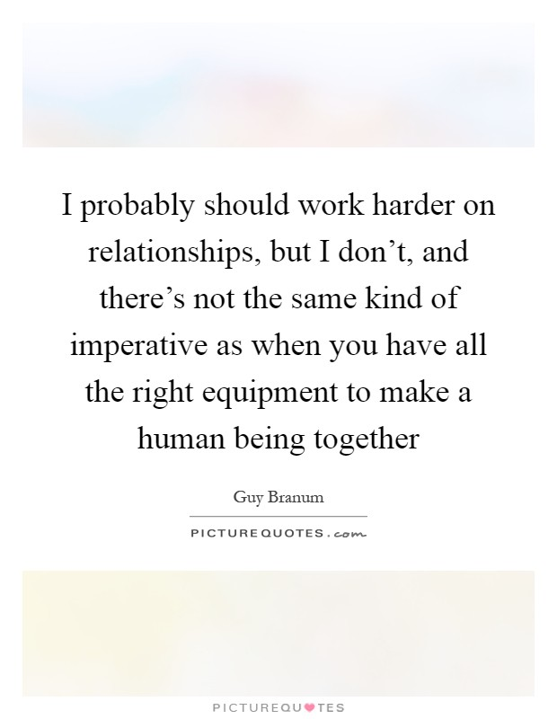 I probably should work harder on relationships, but I don't, and there's not the same kind of imperative as when you have all the right equipment to make a human being together Picture Quote #1