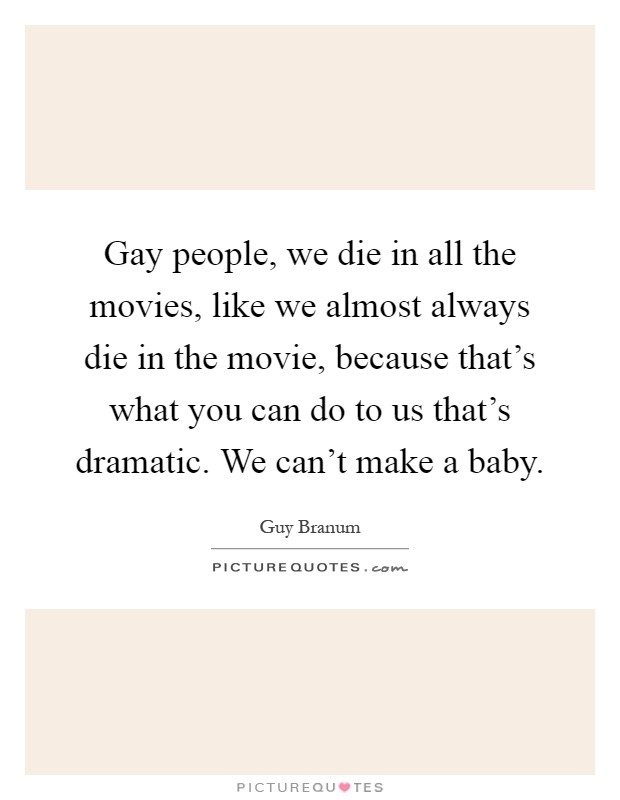 Gay people, we die in all the movies, like we almost always die in the movie, because that's what you can do to us that's dramatic. We can't make a baby Picture Quote #1