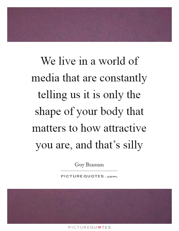 We live in a world of media that are constantly telling us it is only the shape of your body that matters to how attractive you are, and that's silly Picture Quote #1
