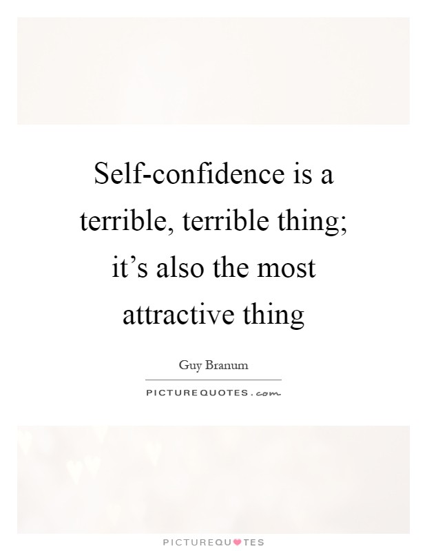 Self-confidence is a terrible, terrible thing; it's also the most attractive thing Picture Quote #1