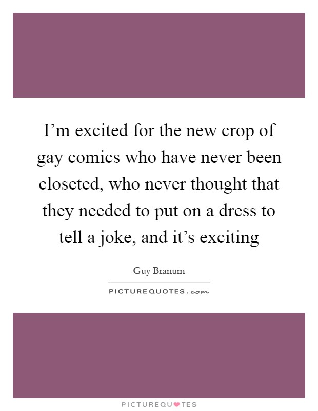 I'm excited for the new crop of gay comics who have never been closeted, who never thought that they needed to put on a dress to tell a joke, and it's exciting Picture Quote #1