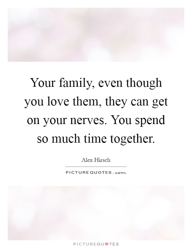 Your family, even though you love them, they can get on your nerves. You spend so much time together Picture Quote #1