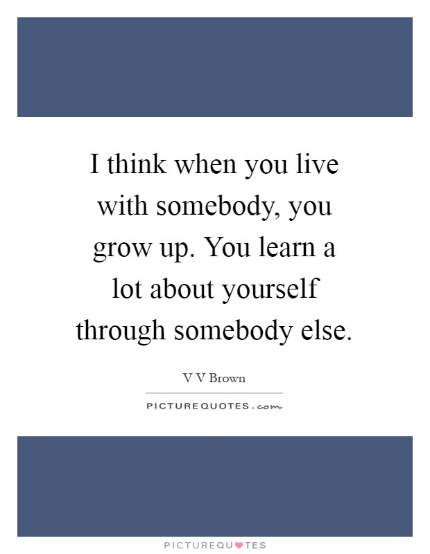 I think when you live with somebody, you grow up. You learn a lot about yourself through somebody else Picture Quote #1