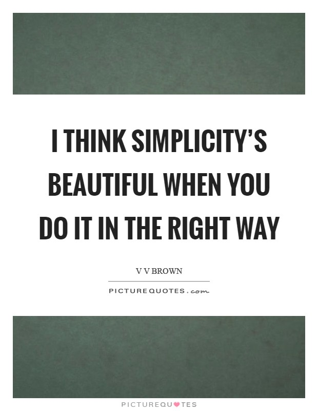 I think simplicity's beautiful when you do it in the right way Picture Quote #1