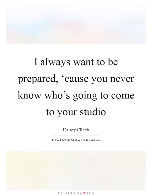 I always want to be prepared, 'cause you never know who's going to come to your studio Picture Quote #1
