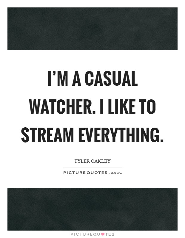 I'm a casual watcher. I like to stream everything Picture Quote #1