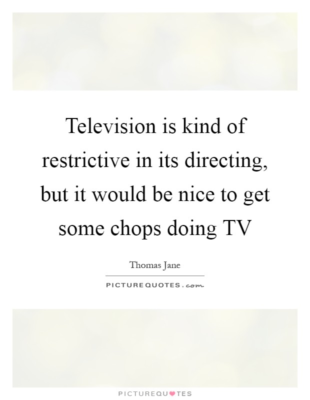 Television is kind of restrictive in its directing, but it would be nice to get some chops doing TV Picture Quote #1