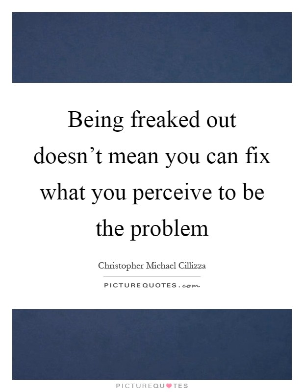 Being freaked out doesn't mean you can fix what you perceive to be the problem Picture Quote #1