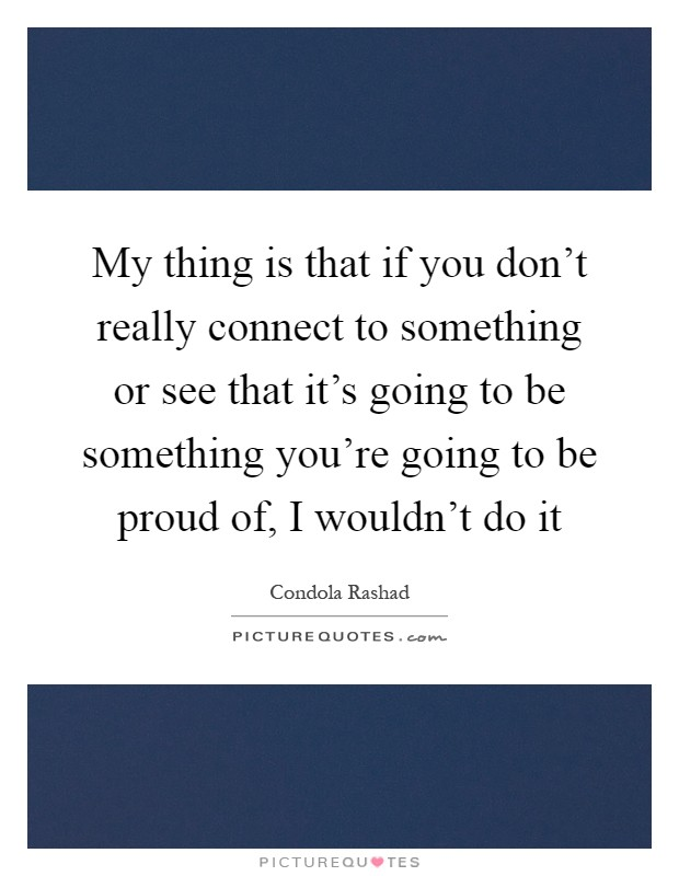 My thing is that if you don't really connect to something or see that it's going to be something you're going to be proud of, I wouldn't do it Picture Quote #1