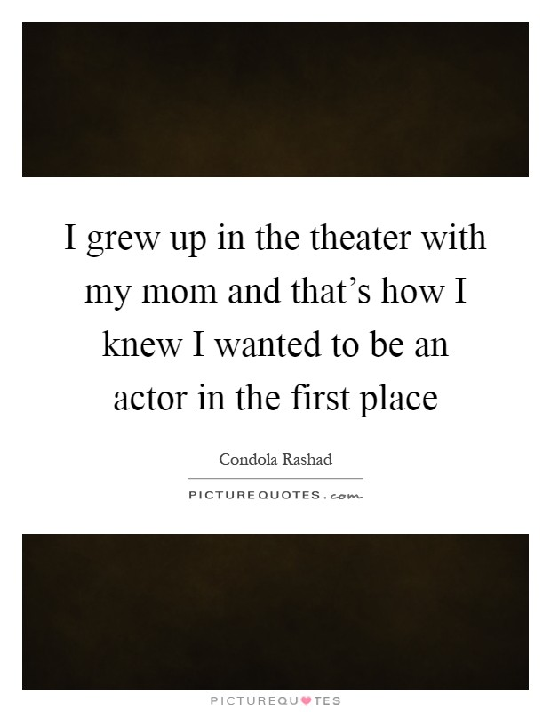 I grew up in the theater with my mom and that's how I knew I wanted to be an actor in the first place Picture Quote #1