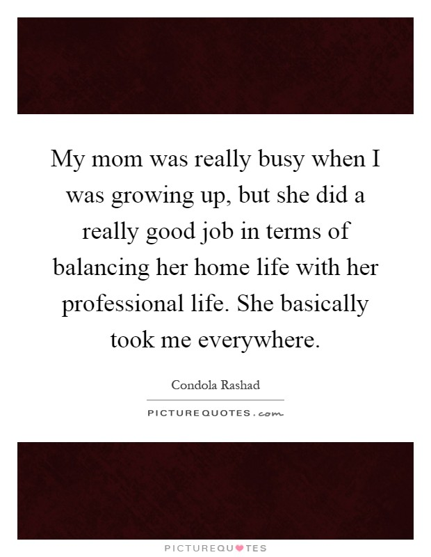 My mom was really busy when I was growing up, but she did a really good job in terms of balancing her home life with her professional life. She basically took me everywhere Picture Quote #1
