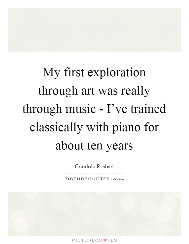 My first exploration through art was really through music - I've trained classically with piano for about ten years Picture Quote #1