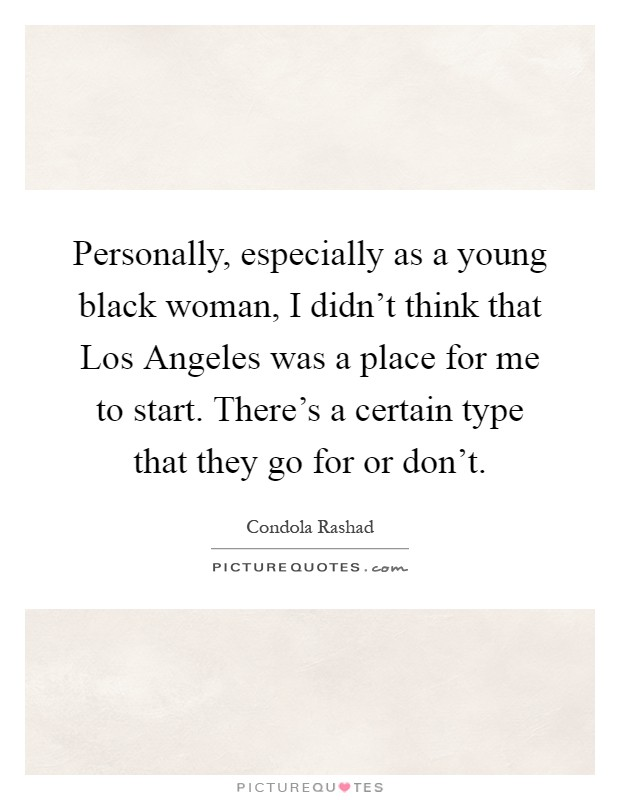 Personally, especially as a young black woman, I didn't think that Los Angeles was a place for me to start. There's a certain type that they go for or don't Picture Quote #1