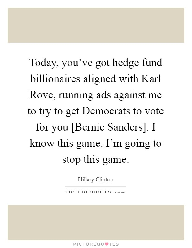 Today, you've got hedge fund billionaires aligned with Karl Rove, running ads against me to try to get Democrats to vote for you [Bernie Sanders]. I know this game. I'm going to stop this game Picture Quote #1
