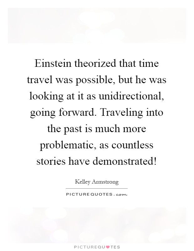 Einstein theorized that time travel was possible, but he was looking at it as unidirectional, going forward. Traveling into the past is much more problematic, as countless stories have demonstrated! Picture Quote #1