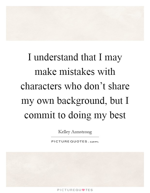 I understand that I may make mistakes with characters who don't share my own background, but I commit to doing my best Picture Quote #1