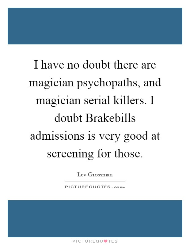 I have no doubt there are magician psychopaths, and magician serial killers. I doubt Brakebills admissions is very good at screening for those Picture Quote #1
