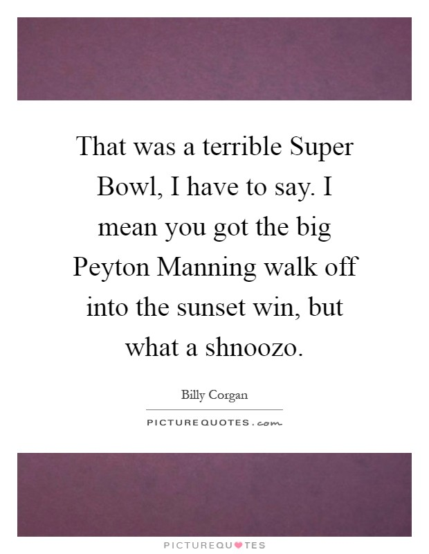 That was a terrible Super Bowl, I have to say. I mean you got the big Peyton Manning walk off into the sunset win, but what a shnoozo Picture Quote #1