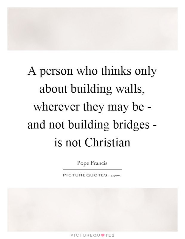 A person who thinks only about building walls, wherever they may be - and not building bridges - is not Christian Picture Quote #1