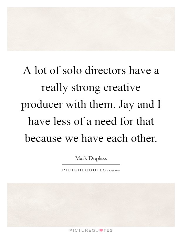 A lot of solo directors have a really strong creative producer with them. Jay and I have less of a need for that because we have each other Picture Quote #1