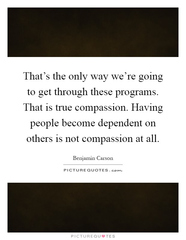 That's the only way we're going to get through these programs. That is true compassion. Having people become dependent on others is not compassion at all Picture Quote #1