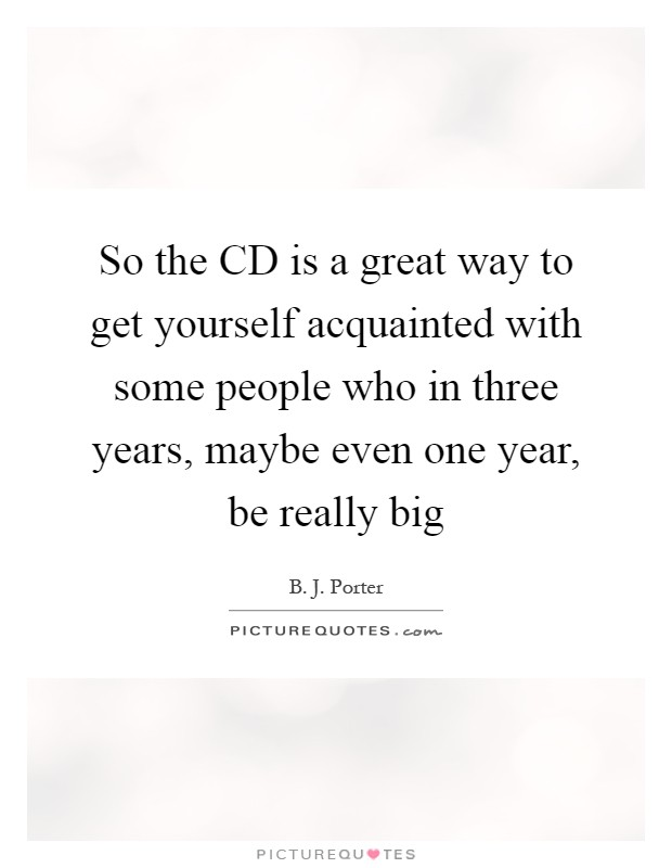 So the CD is a great way to get yourself acquainted with some people who in three years, maybe even one year, be really big Picture Quote #1