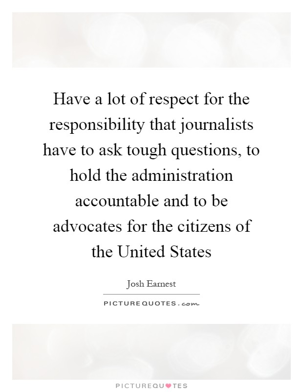 Have a lot of respect for the responsibility that journalists have to ask tough questions, to hold the administration accountable and to be advocates for the citizens of the United States Picture Quote #1