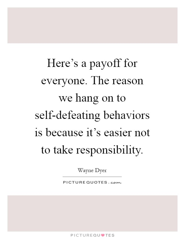 Here's a payoff for everyone. The reason we hang on to self-defeating behaviors is because it's easier not to take responsibility Picture Quote #1