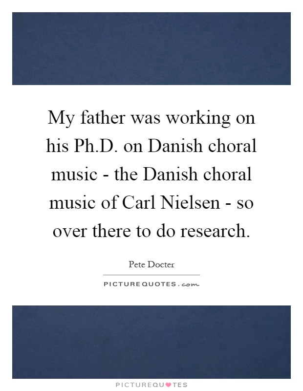 My father was working on his Ph.D. on Danish choral music - the Danish choral music of Carl Nielsen - so over there to do research Picture Quote #1