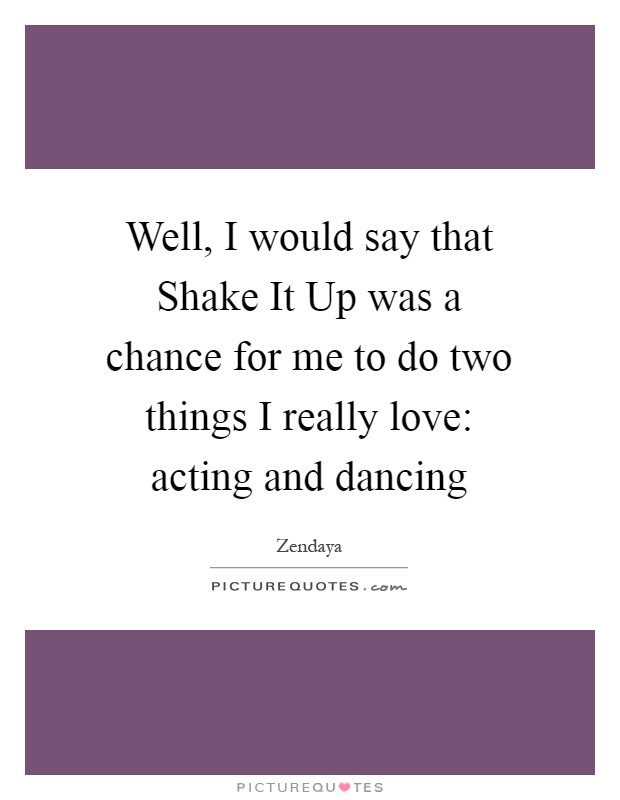 Well, I would say that Shake It Up was a chance for me to do two things I really love: acting and dancing Picture Quote #1