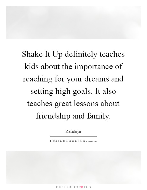Shake It Up definitely teaches kids about the importance of reaching for your dreams and setting high goals. It also teaches great lessons about friendship and family Picture Quote #1