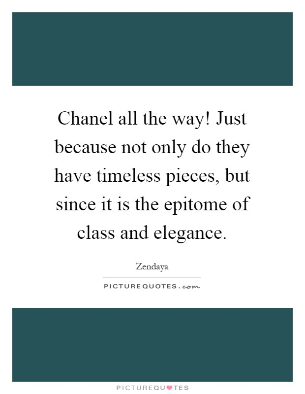 Chanel all the way! Just because not only do they have timeless pieces, but since it is the epitome of class and elegance Picture Quote #1