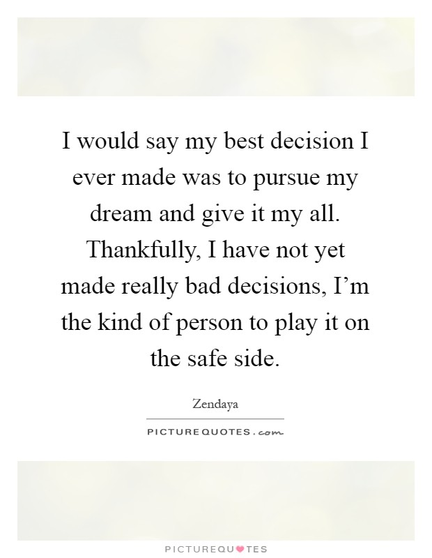 I would say my best decision I ever made was to pursue my dream and give it my all. Thankfully, I have not yet made really bad decisions, I'm the kind of person to play it on the safe side Picture Quote #1