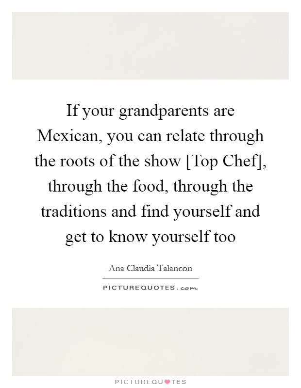 If your grandparents are Mexican, you can relate through the roots of the show [Top Chef], through the food, through the traditions and find yourself and get to know yourself too Picture Quote #1