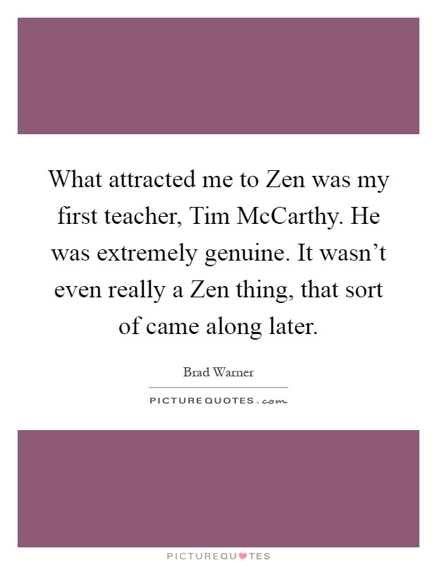 What attracted me to Zen was my first teacher, Tim McCarthy. He was extremely genuine. It wasn't even really a Zen thing, that sort of came along later Picture Quote #1