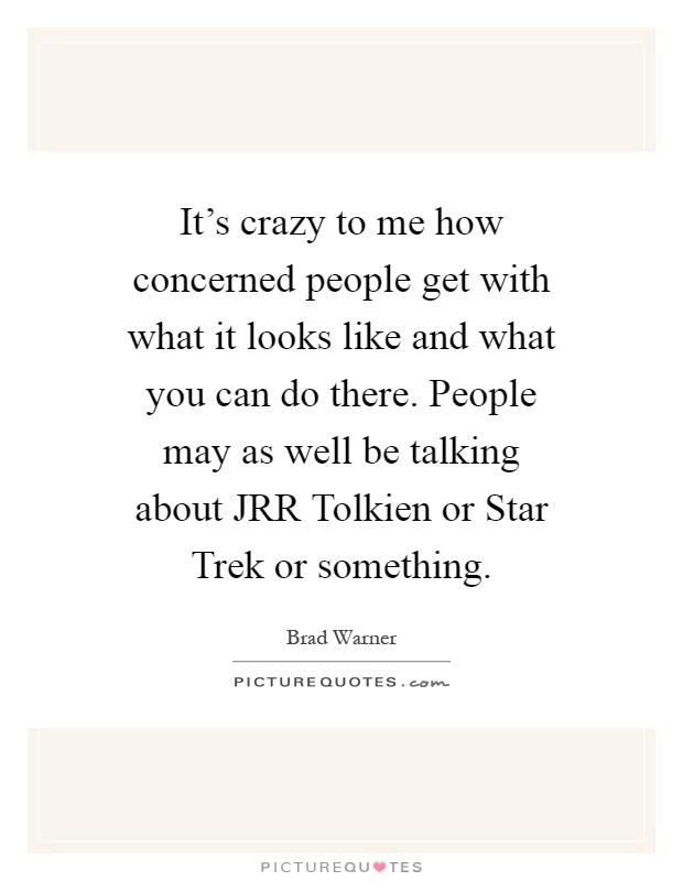 It's crazy to me how concerned people get with what it looks like and what you can do there. People may as well be talking about JRR Tolkien or Star Trek or something Picture Quote #1