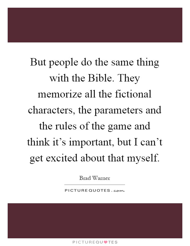 But people do the same thing with the Bible. They memorize all the fictional characters, the parameters and the rules of the game and think it's important, but I can't get excited about that myself Picture Quote #1